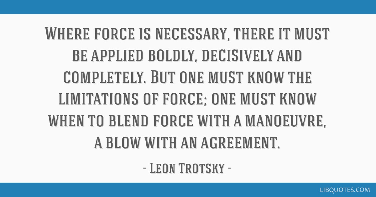 Where force is necessary, there it must be applied boldly, decisively and completely. But one must know the limitations of force; one must know when...