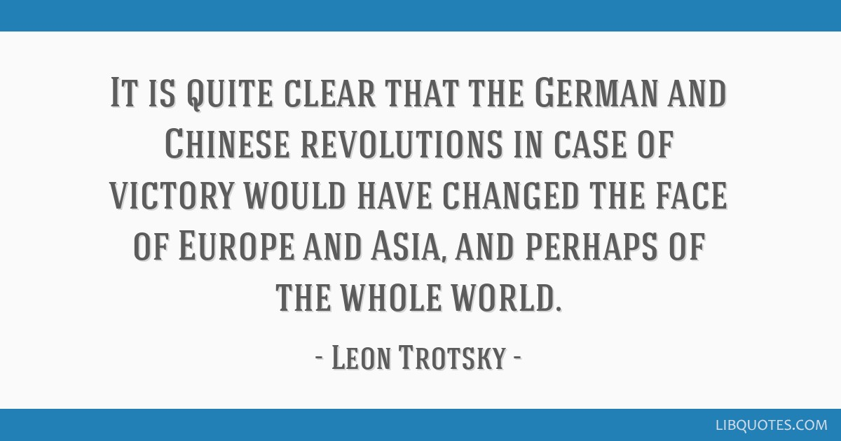 It is quite clear that the German and Chinese revolutions in case of victory would have changed the face of Europe and Asia, and perhaps of the whole ...