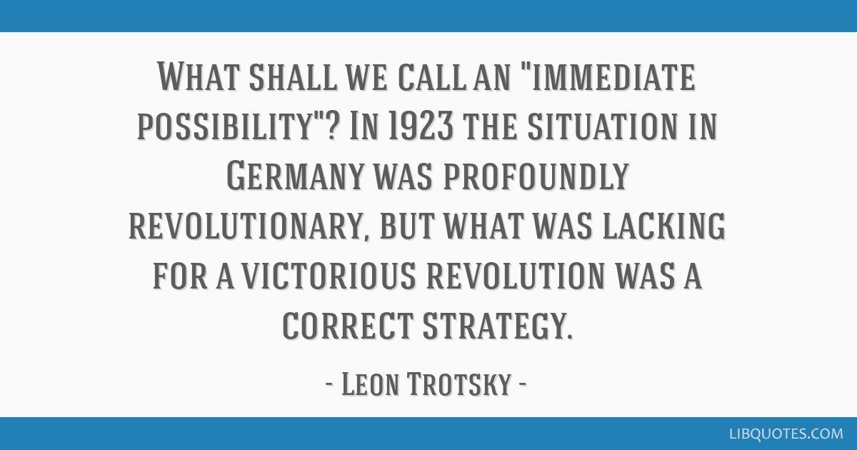 What shall we call an immediate possibility? In 1923 the situation in Germany was profoundly revolutionary, but what was lacking for a victorious...