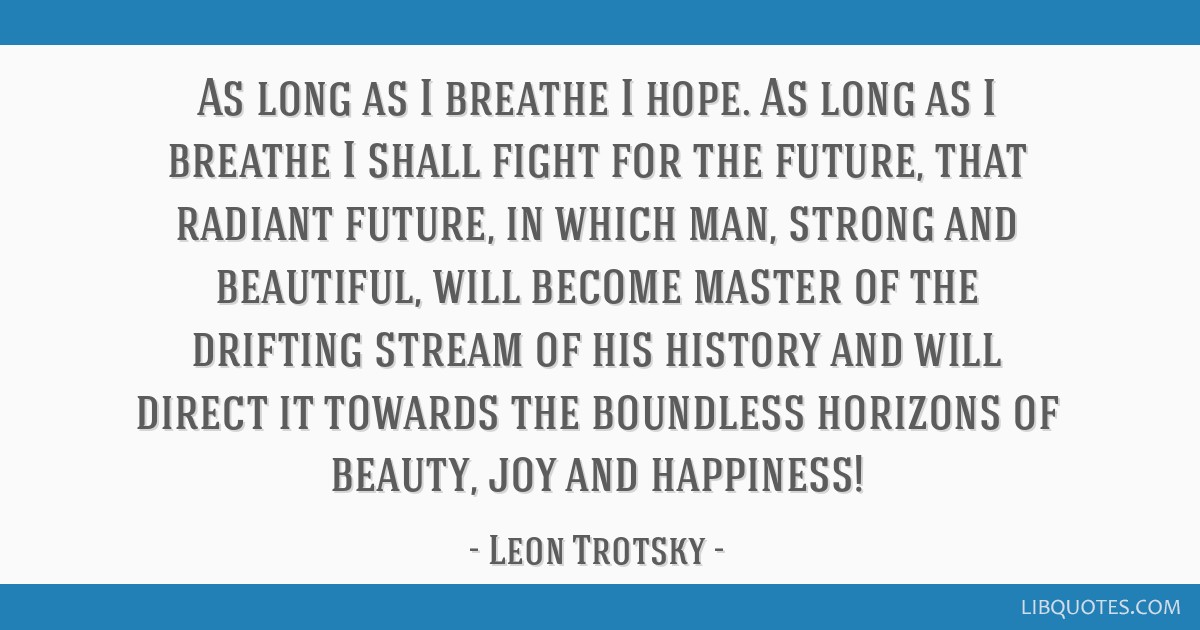 As long as I breathe I hope. As long as I breathe I shall fight for the future, that radiant future, in which man, strong and beautiful, will become...