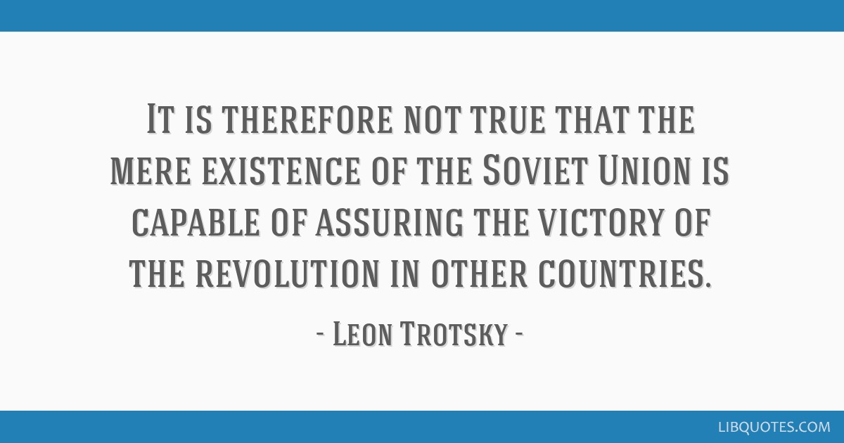 It is therefore not true that the mere existence of the Soviet Union is capable of assuring the victory of the revolution in other countries.