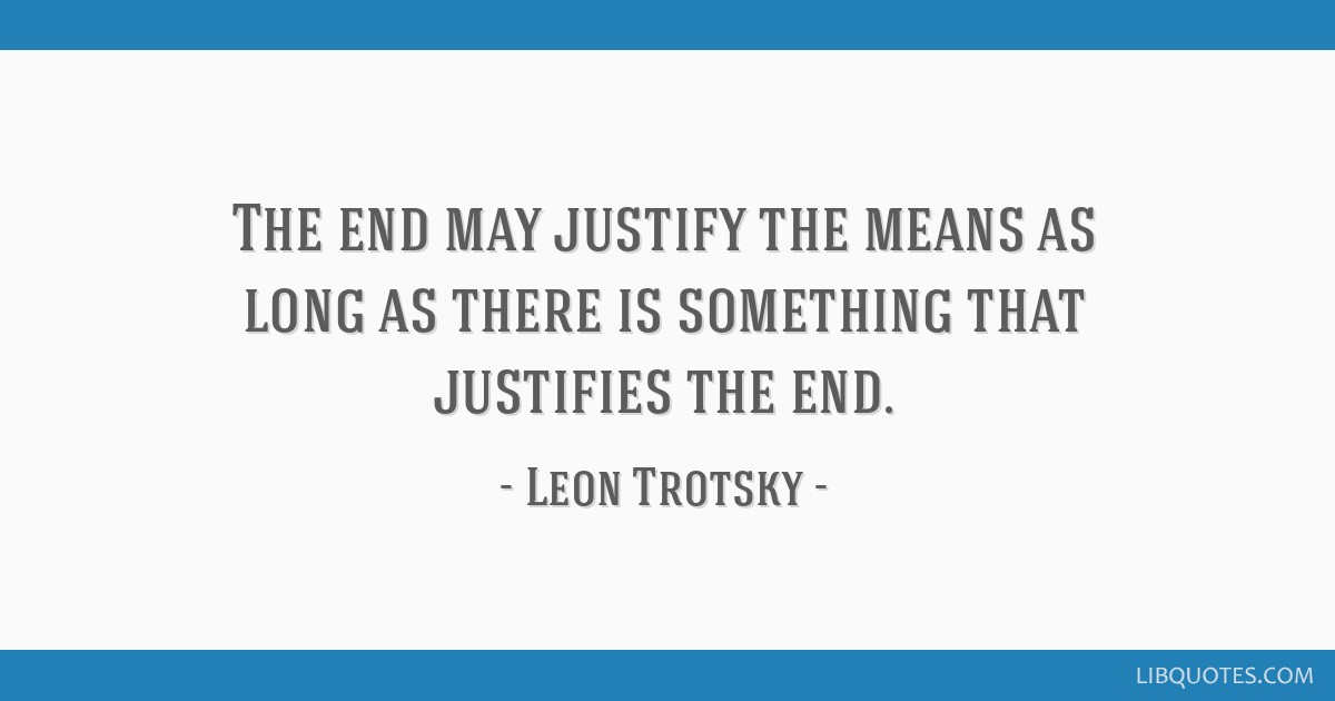 The end may justify the means as long as there is something that justifies the end.