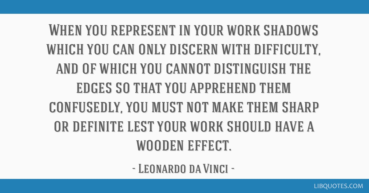 When you represent in your work shadows which you can only discern with difficulty, and of which you cannot distinguish the edges so that you...