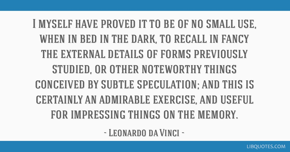 I myself have proved it to be of no small use, when in bed in the dark, to recall in fancy the external details of forms previously studied, or other ...