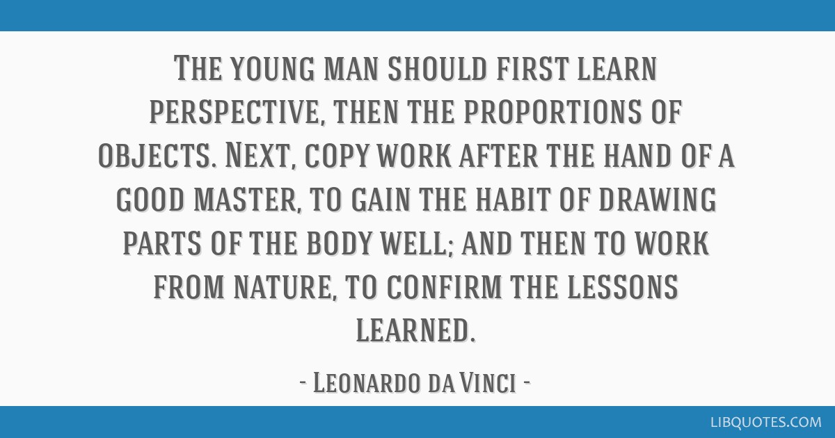 The young man should first learn perspective, then the proportions of objects. Next, copy work after the hand of a good master, to gain the habit of...
