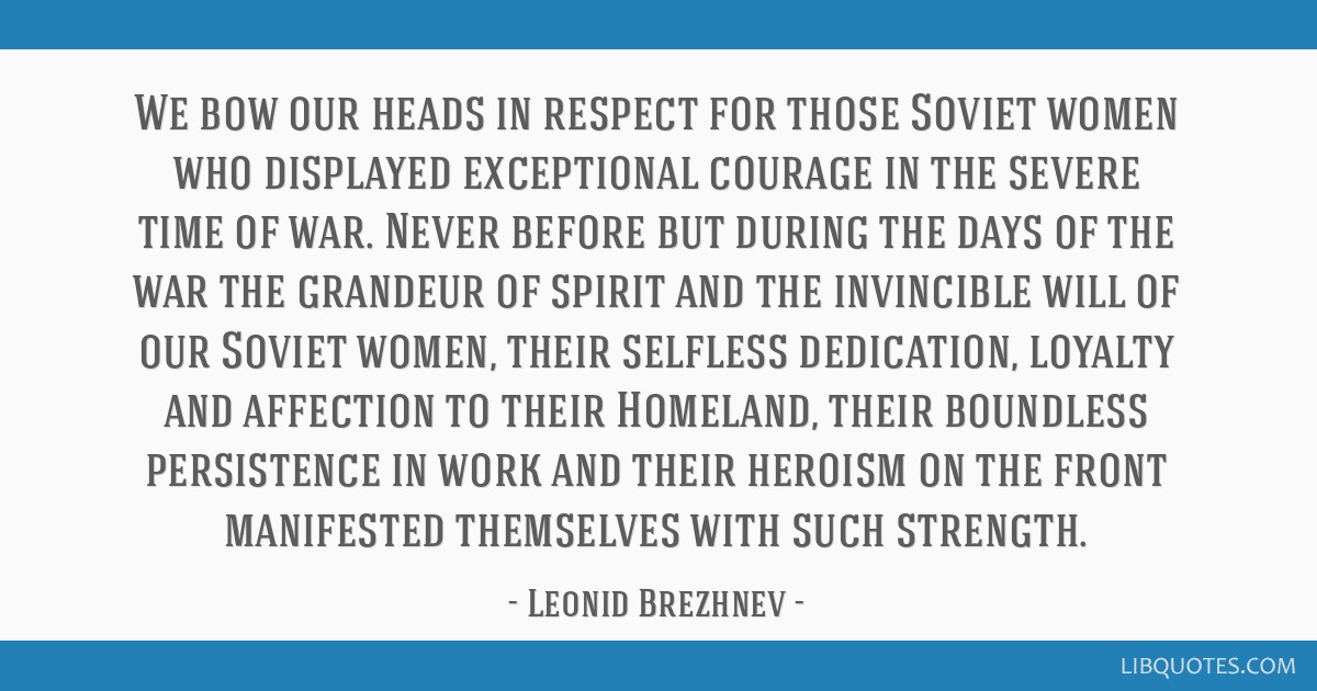 We bow our heads in respect for those Soviet women who displayed exceptional courage in the severe time of war. Never before but during the days of...