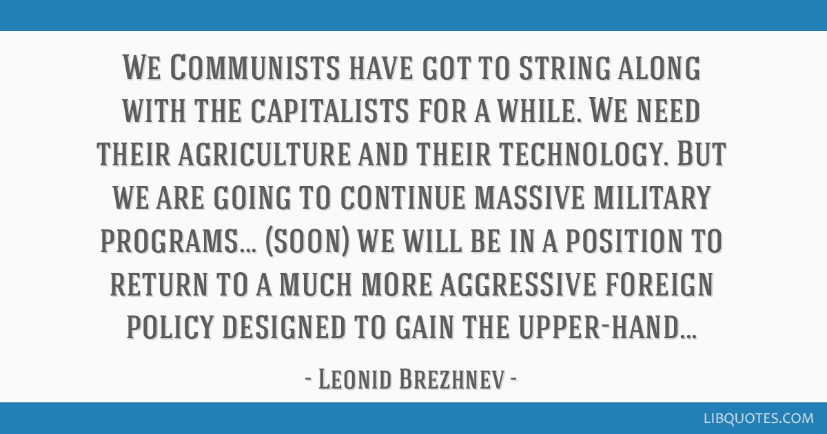 We Communists have got to string along with the capitalists for a while. We need their agriculture and their technology. But we are going to continue ...