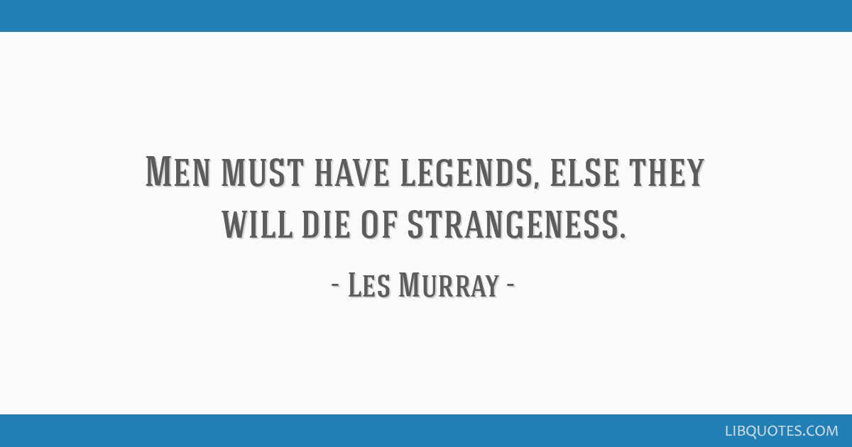 Men must have legends, else they will die of strangeness.