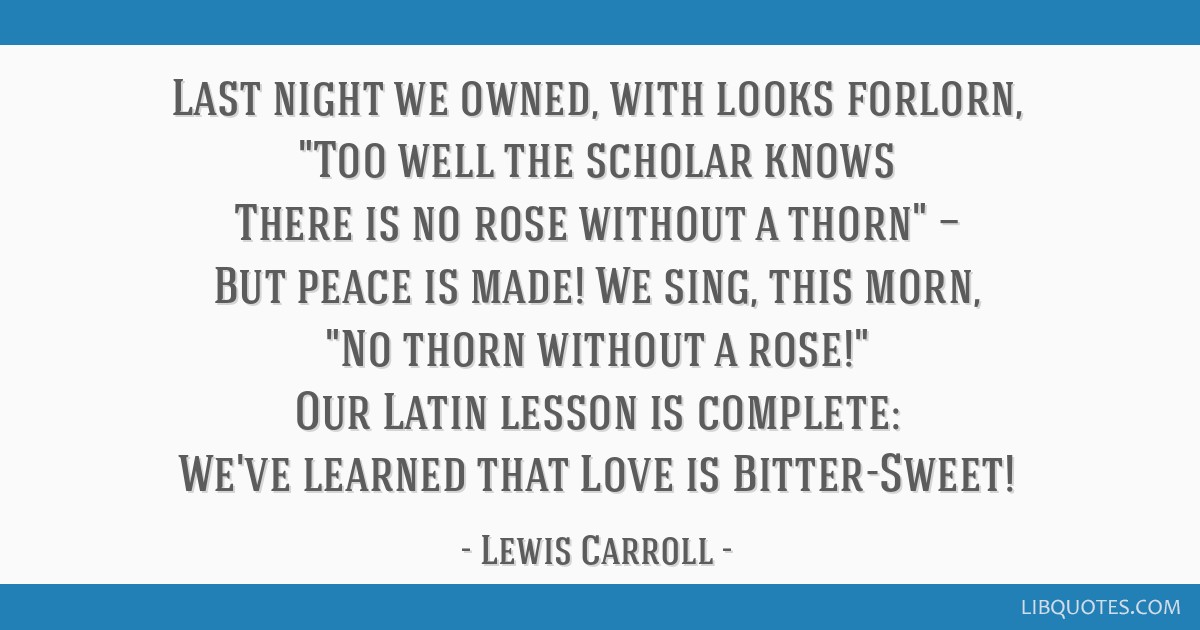 Last night we owned, with looks forlorn, Too well the scholar knows There is no rose without a thorn — But peace is made! We sing, this morn, No...