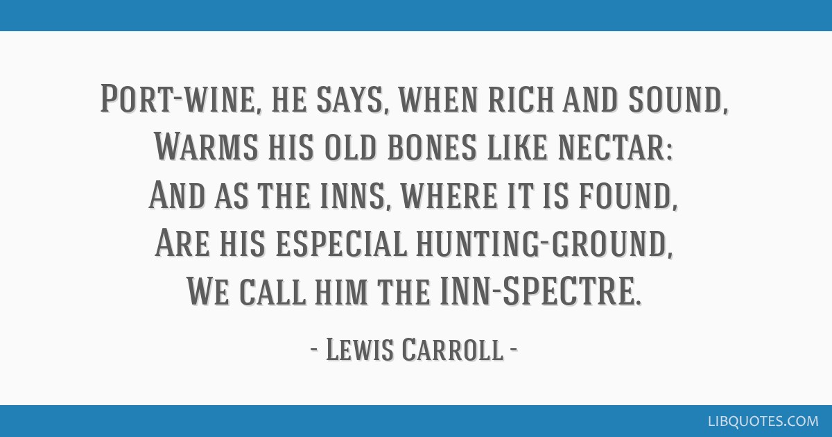 Port-wine, he says, when rich and sound, Warms his old bones like nectar: And as the inns, where it is found, Are his especial hunting-ground, We...