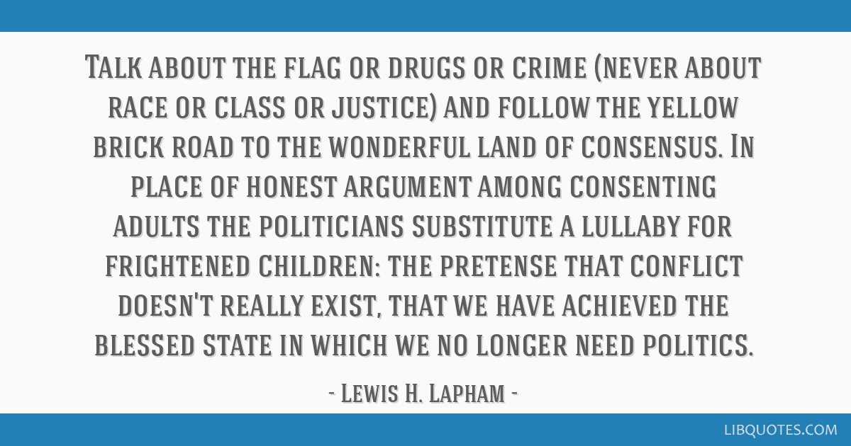Talk about the flag or drugs or crime (never about race or class or justice) and follow the yellow brick road to the wonderful land of consensus. In...