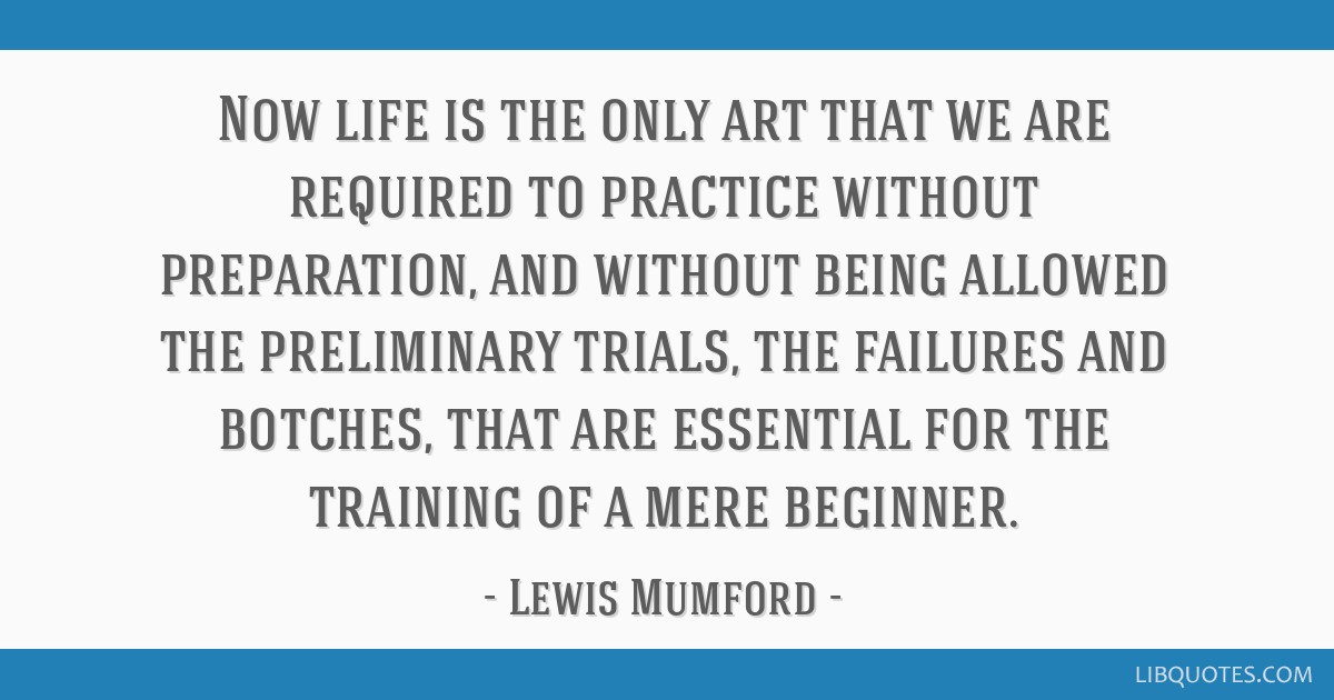 Now life is the only art that we are required to practice without preparation, and without being allowed the preliminary trials, the failures and...