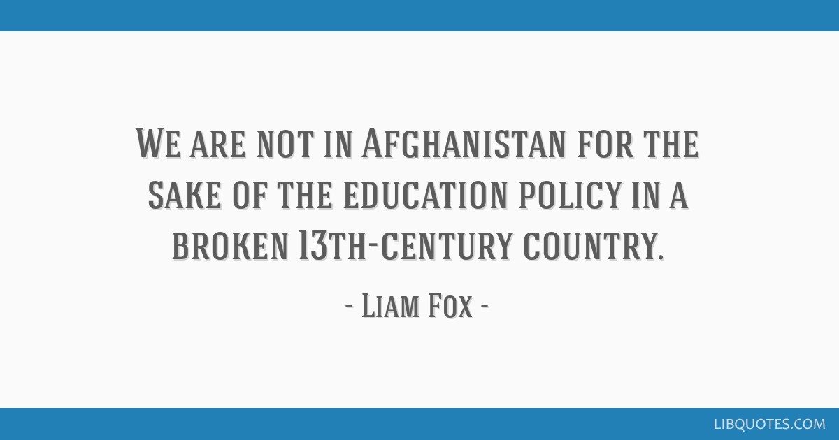 We are not in Afghanistan for the sake of the education policy in a broken 13th-century country.