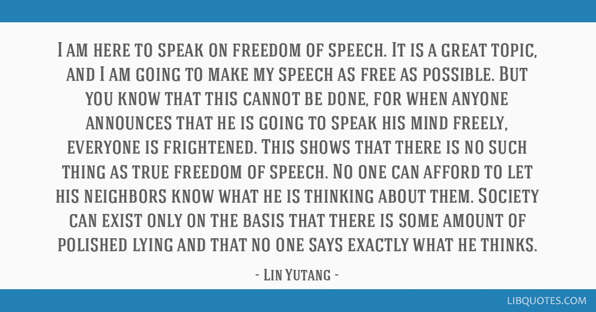 I am here to speak on freedom of speech. It is a great topic, and I am going to make my speech as free as possible. But you know that this cannot be...
