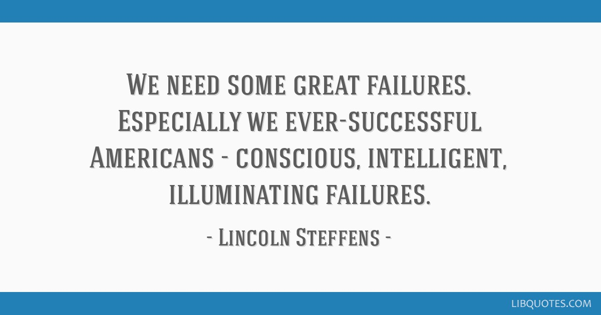 We need some great failures. Especially we ever-successful Americans - conscious, intelligent, illuminating failures.