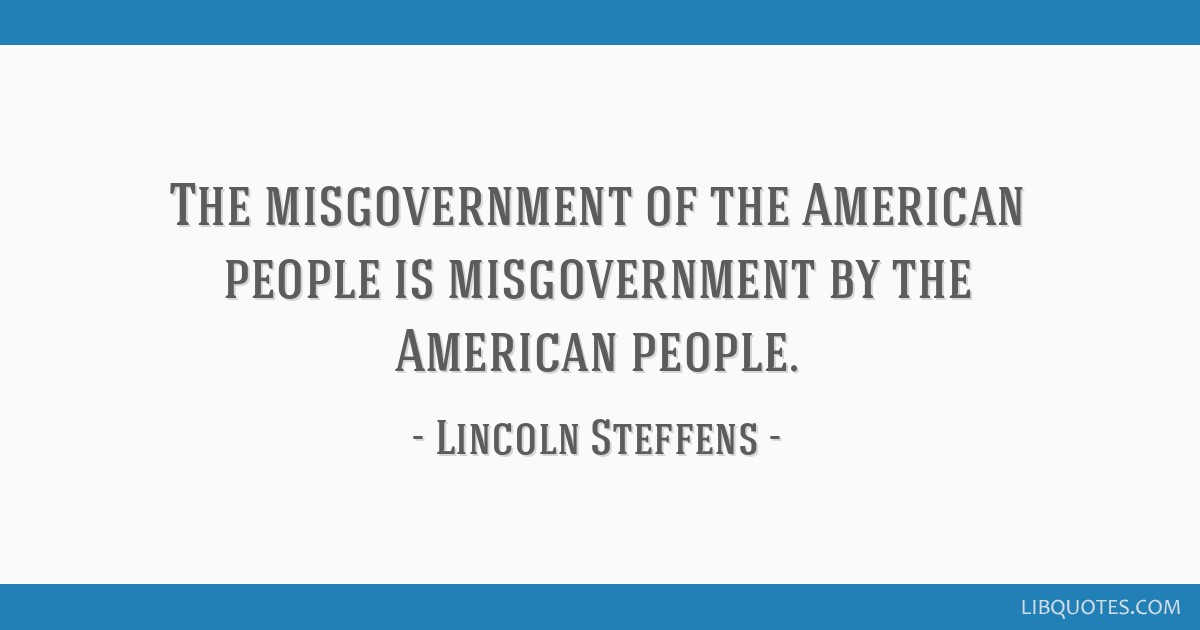 The misgovernment of the American people is misgovernment by the American people.