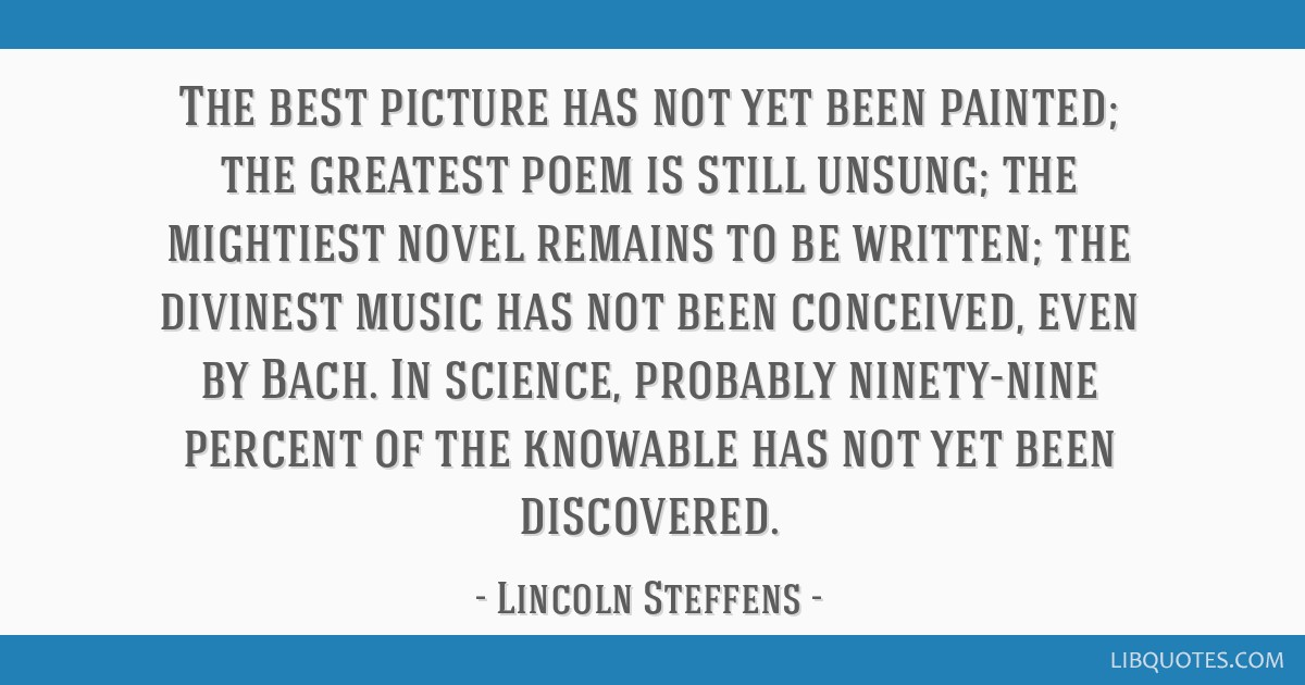 The best picture has not yet been painted; the greatest poem is still unsung; the mightiest novel remains to be written; the divinest music has not...