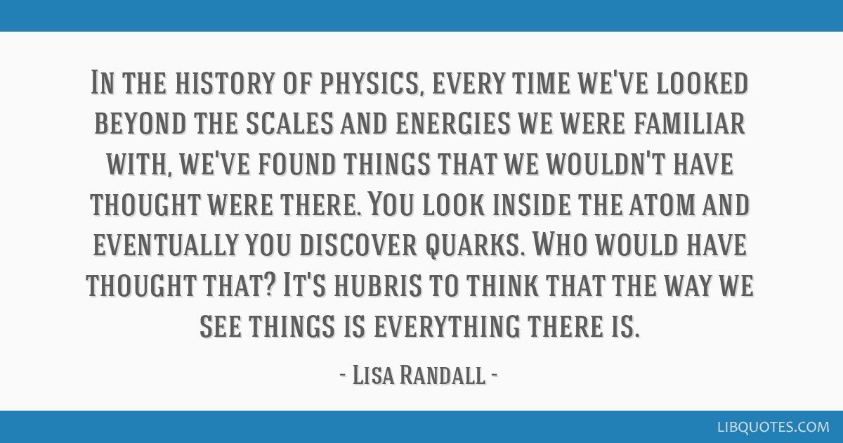 In the history of physics, every time we've looked beyond the scales and energies we were familiar with, we've found things that we wouldn't have...