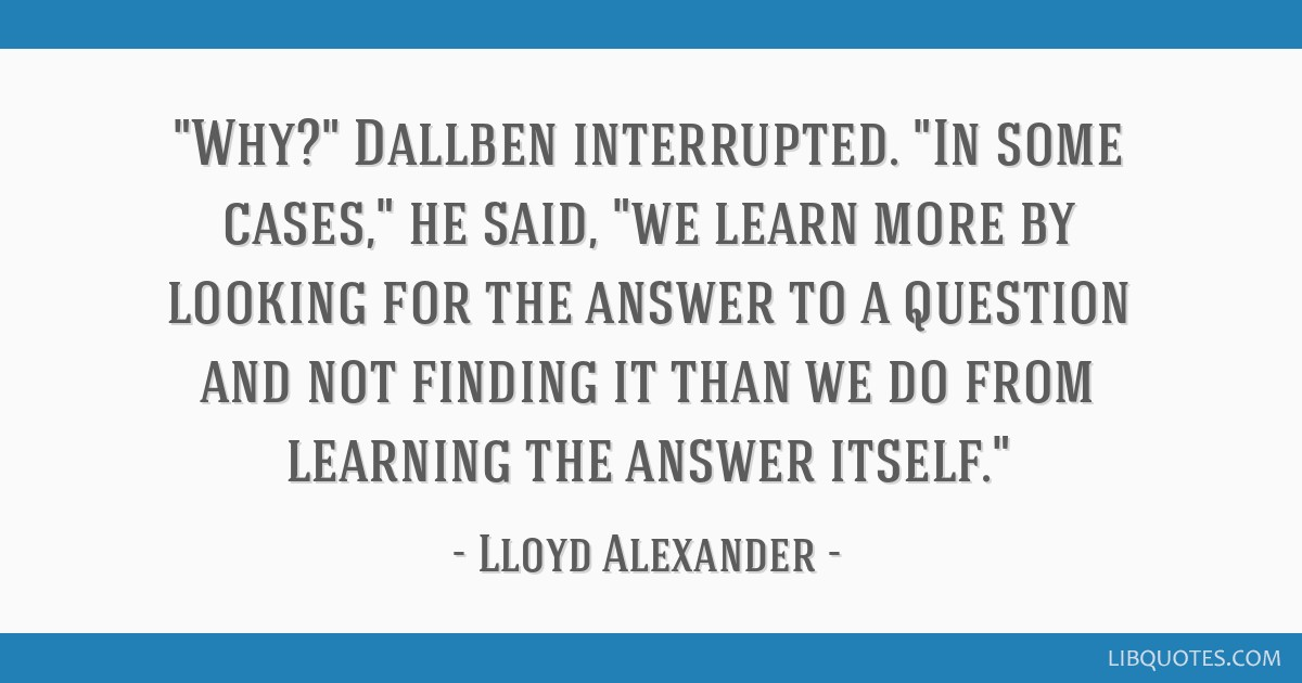 Why? Dallben interrupted. In some cases, he said, we learn more by looking for the answer to a question and not finding it than we do from learning...