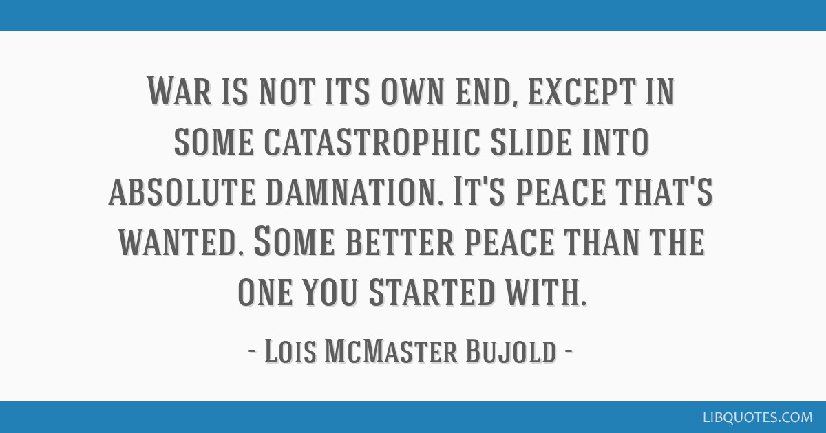 War is not its own end, except in some catastrophic slide into absolute damnation. It's peace that's wanted. Some better peace than the one you...