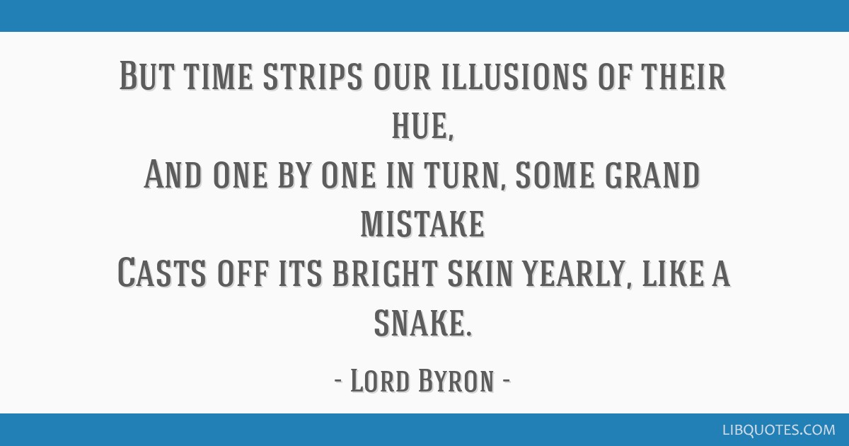 But time strips our illusions of their hue, And one by one in turn, some grand mistake Casts off its bright skin yearly, like a snake.