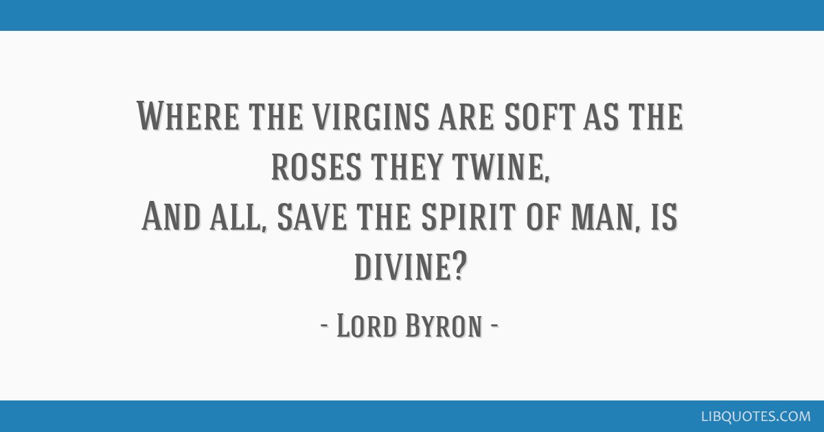 Where the virgins are soft as the roses they twine, And all, save the spirit of man, is divine?