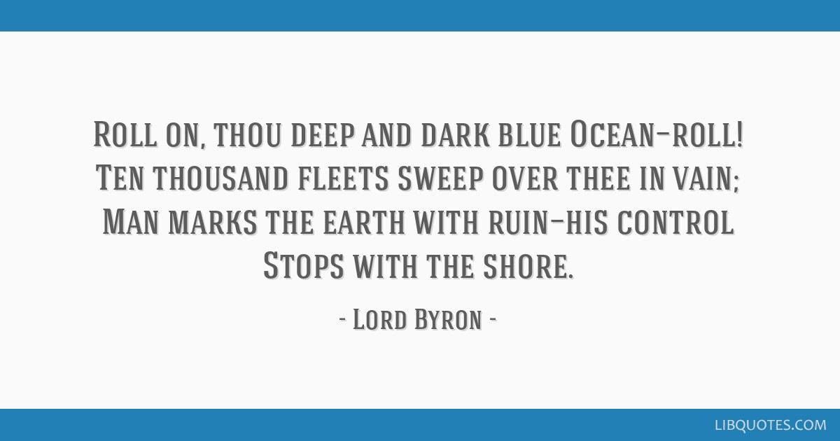 Roll on, thou deep and dark blue Ocean—roll! Ten thousand fleets sweep over thee in vain; Man marks the earth with ruin—his control Stops with...
