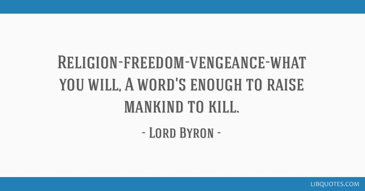 Religion-freedom-vengeance-what you will, A word's enough to raise mankind to kill.
