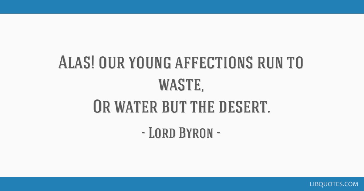 Alas! our young affections run to waste, Or water but the desert.