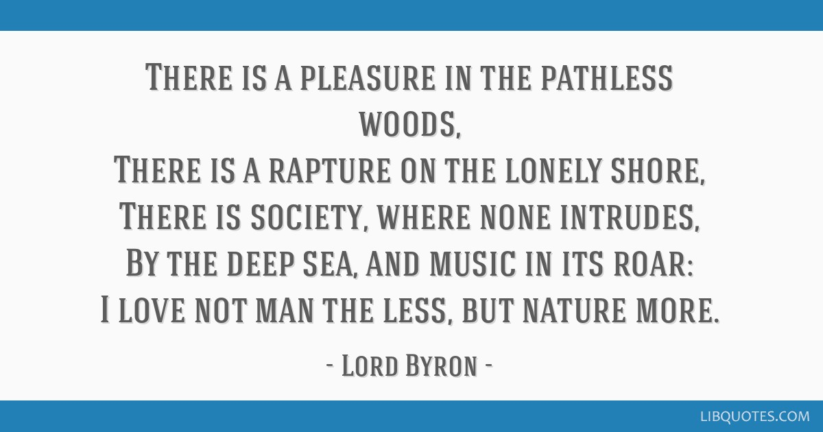 There is a pleasure in the pathless woods, There is a rapture on the lonely shore, There is society, where none intrudes, By the deep sea, and music...
