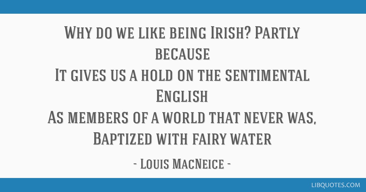 Why do we like being Irish? Partly because It gives us a hold on the sentimental English As members of a world that never was, Baptized with fairy...