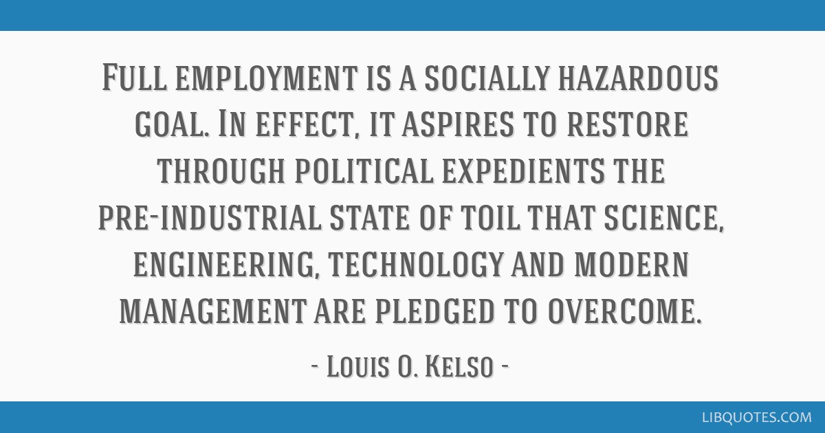 Full employment is a socially hazardous goal. In effect, it aspires to restore through political expedients the pre-industrial state of toil that...