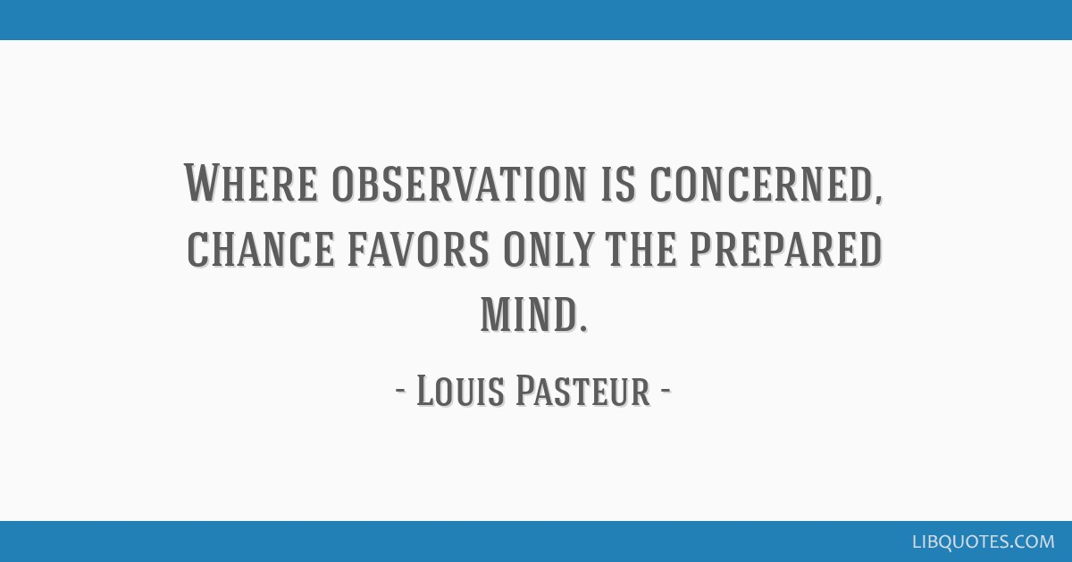 Where observation is concerned, chance favors only the prepared mind.