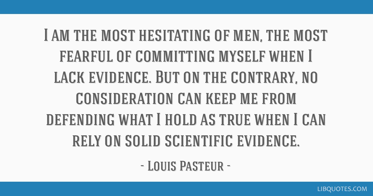 I am the most hesitating of men, the most fearful of committing myself when I lack evidence. But on the contrary, no consideration can keep me from...