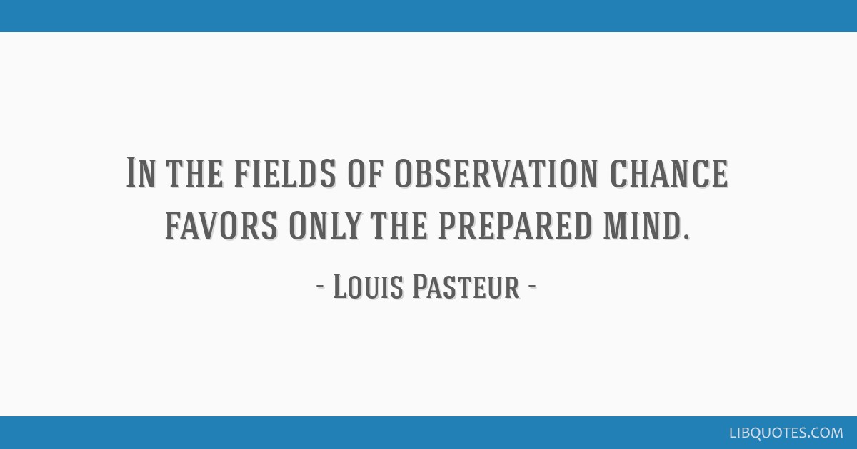 In the fields of observation chance favors only the prepared mind.