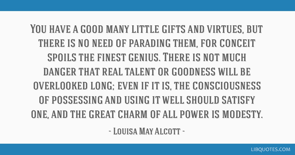 You have a good many little gifts and virtues, but there is no need of parading them, for conceit spoils the finest genius. There is not much danger...