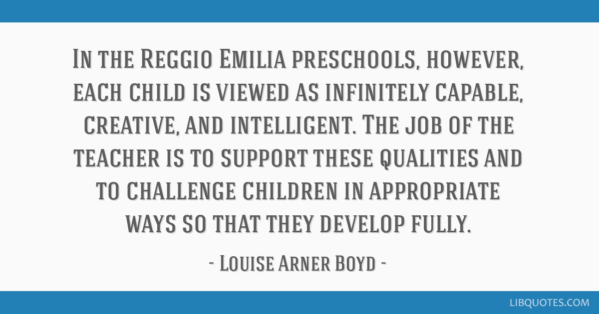 In the Reggio Emilia preschools, however, each child is viewed as infinitely capable, creative, and intelligent. The job of the teacher is to support ...