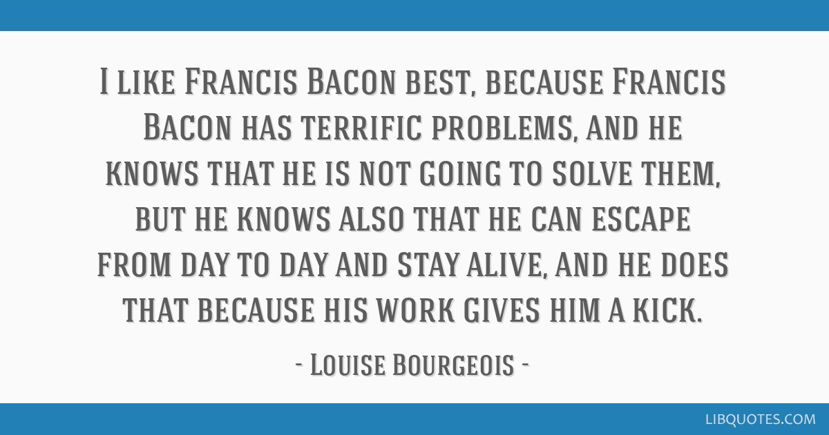 I like Francis Bacon best, because Francis Bacon has terrific problems, and he knows that he is not going to solve them, but he knows also that he...