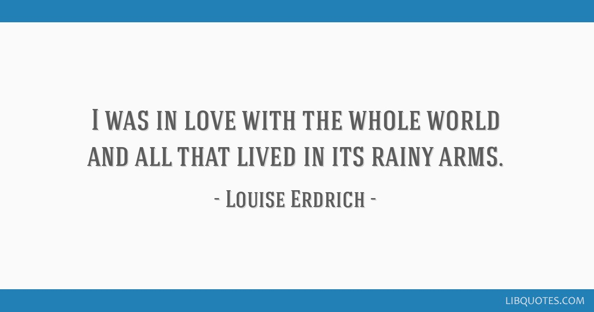I was in love with the whole world and all that lived in its rainy arms.