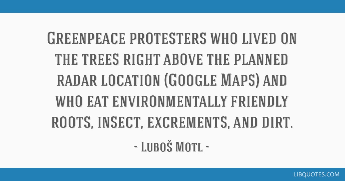 Greenpeace protesters who lived on the trees right above the planned radar location (Google Maps) and who eat environmentally friendly roots, insect, ...