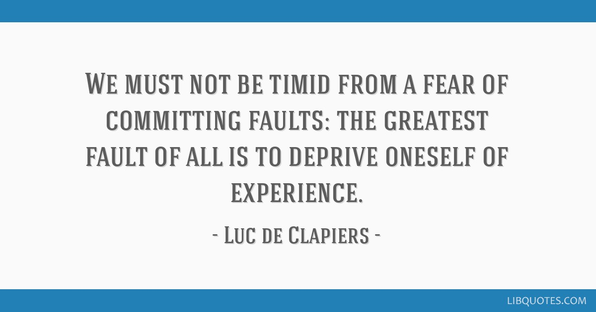 We must not be timid from a fear of committing faults: the greatest fault of all is to deprive oneself of experience.