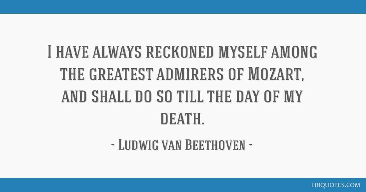 I have always reckoned myself among the greatest admirers of Mozart, and shall do so till the day of my death.