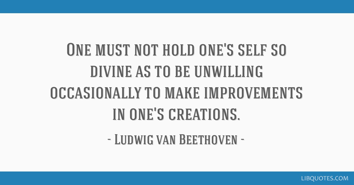 One must not hold one's self so divine as to be unwilling occasionally to make improvements in one's creations.