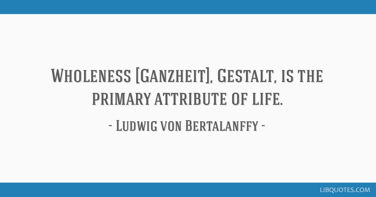 Wholeness [Ganzheit], Gestalt, is the primary attribute of life.
