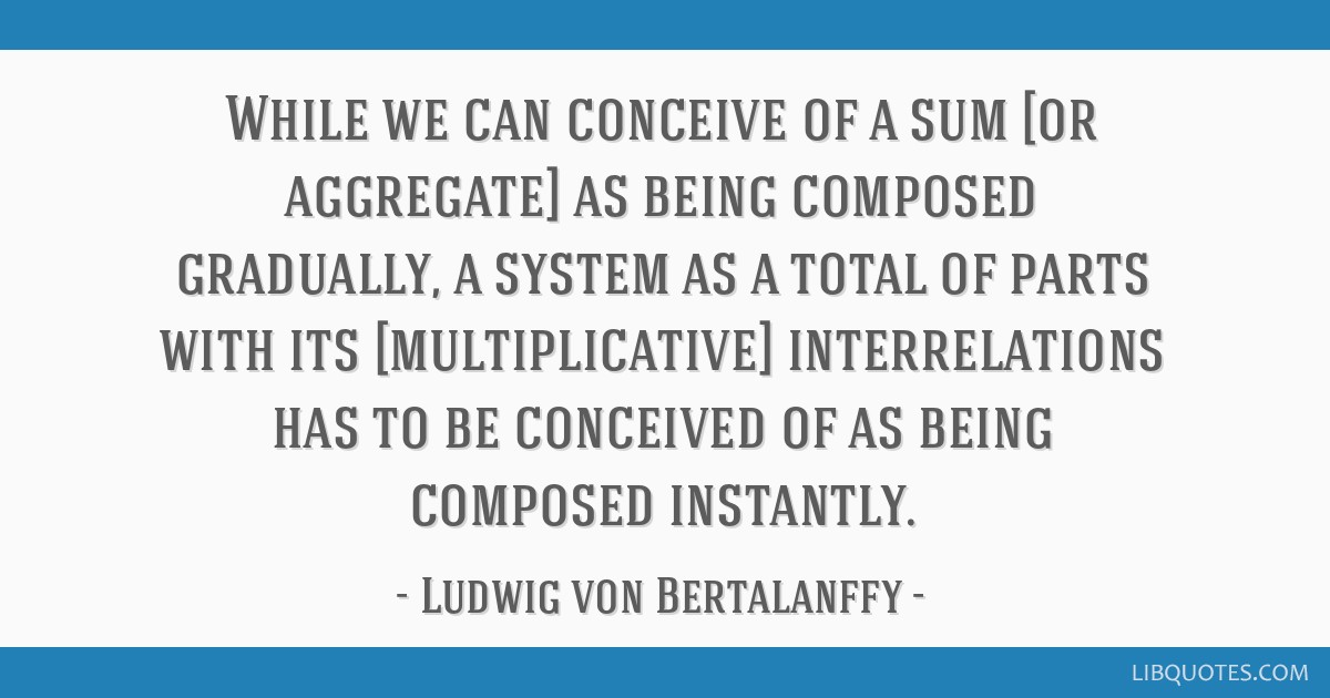 While we can conceive of a sum [or aggregate] as being composed gradually, a system as a total of parts with its [multiplicative] interrelations has...