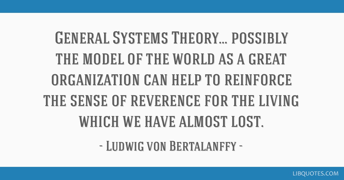 General Systems Theory... possibly the model of the world as a great organization can help to reinforce the sense of reverence for the living which...