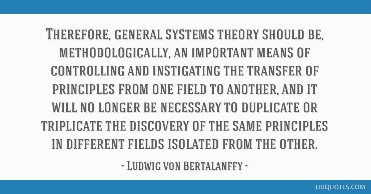 Therefore, general systems theory should be, methodologically, an important means of controlling and instigating the transfer of principles from one...