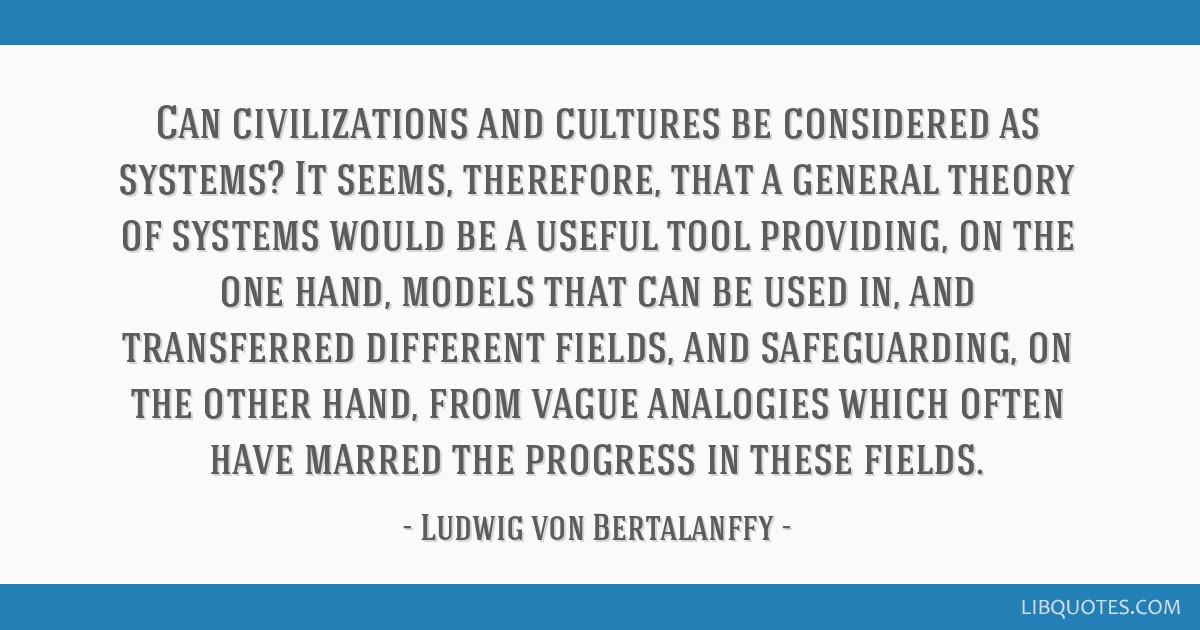 Can civilizations and cultures be considered as systems? It seems, therefore, that a general theory of systems would be a useful tool providing, on...