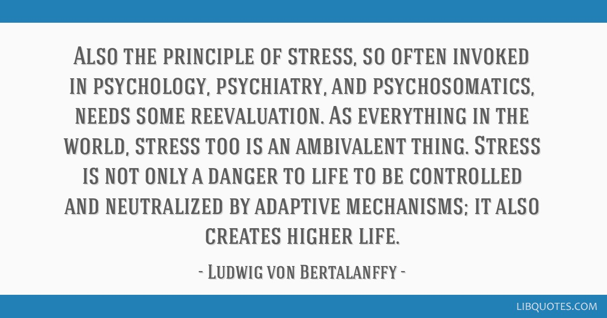Also the principle of stress, so often invoked in psychology, psychiatry, and psychosomatics, needs some reevaluation. As everything in the world,...