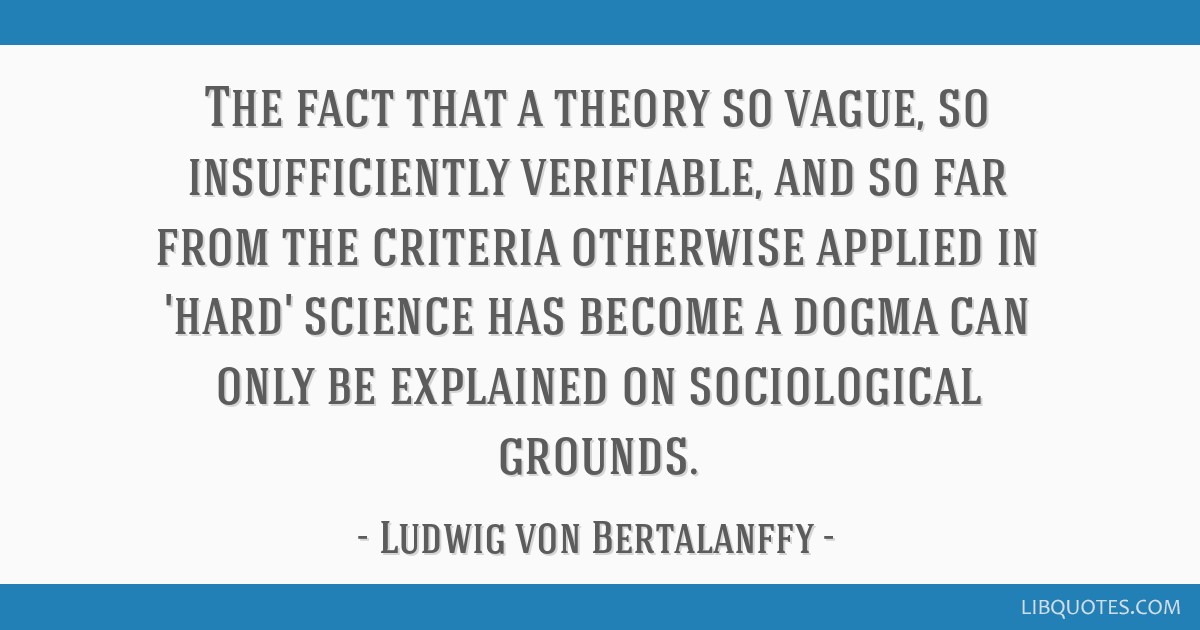The fact that a theory so vague, so insufficiently verifiable, and so far from the criteria otherwise applied in 'hard' science has become a dogma...